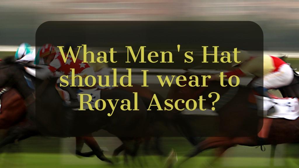 Quel chapeau pour homme dois-je porter pour Royal Ascot?